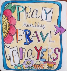Pray really brave prayers